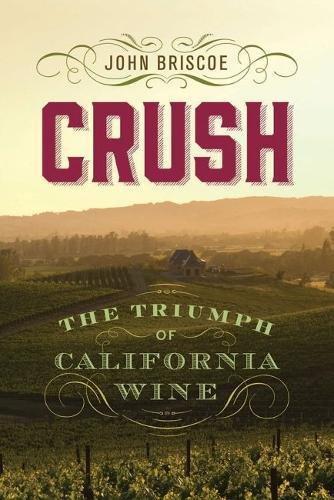 Crush: The Triumph of California Wine by John Briscoe