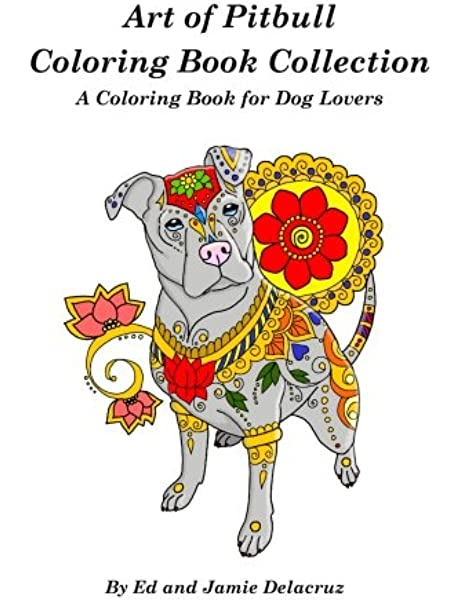 Amazon Com Art Of Pitbull Coloring Book Collection A Coloring Book For Dog Lovers 9781537598598 Delacruz Ed Delacruz Jamie Books