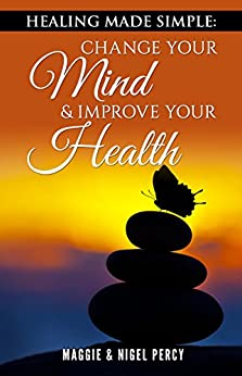 Healing Made Simple: Change Your Mind & Improve Your Health by [Percy, Maggie, Percy, Nigel]
