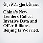 China's New Lenders Collect Invasive Data and Offer Billions. Beijing Is Worried.   Alexandra Stevenson,Cao Li