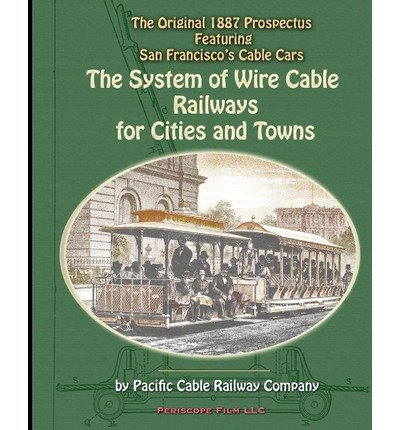 Download [ THE SYSTEM OF WIRE-CABLE RAILWAYS FOR CITIES AND TOWNS: THE ORIGINAL 1887 PROSPECTUS FEATURING SAN FRANCISCO'S CABLE CARS Paperback ] Railway Company, Pacific Cable ( AUTHOR ) Apr - 06 - 2010 [ Paperback ] pdf