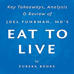 Eat to Live: The Amazing Nutrient-Rich Program for Fast and Sustained Weight Loss, by Joel Fuhrman, MD | Key Takeaways, Analysis & Review
