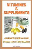 Vitamins And Supplements: Your Complete Guide To Vitamins And Minerals To Ensure Your Overall Health And Wellness