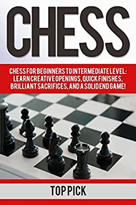Chess: Chess for Beginners to Intermediate Level; Learn Creative Openings, Quick Finishes, Brilliant Sacrifices, and a Solid End Game!