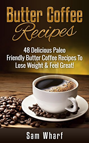 Butter Coffee Recipes: 48 Delicious Paleo Friendly Butter Coffee Recipes To Lose Weight & Feel Great! (Paleo Diet, Paleo Recipes, Butter Coffee, Paleo ... Oil, Weight Loss Diet, Butter Coffee Diet) by Sam Wharf