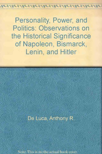 Personality, Power, and Politics: Observations on the Historical Significance of Napoleon, Bismarck, Lenin, and Hitler