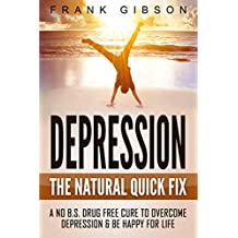 Depression: The Natural Quick Fix - Cure Depression Today & Be Happy For Life (No BS, No Drugs) [Includes FREE Audio Hypnosis]