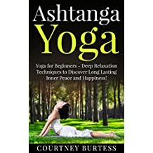 Ashtanga Yoga: Deep Relaxation Techniques to Discover Long Lasting Inner Peace and Happiness! (Ashtanga Yoga - Yoga for Beginners - Yoga for Weight Loss - Yoga Poses)