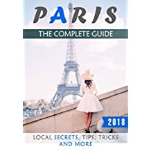 Paris: The Complete Guide (2018) - Local Secrets, Tips, Tricks and More