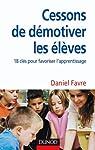 Cessons de démotiver les élèves: 18 clés pour favoriser l'apprentissage par Favre