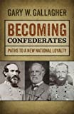 Becoming Confederates : Paths to a New National Loyalty, Gallagher, Gary W., 0820344966