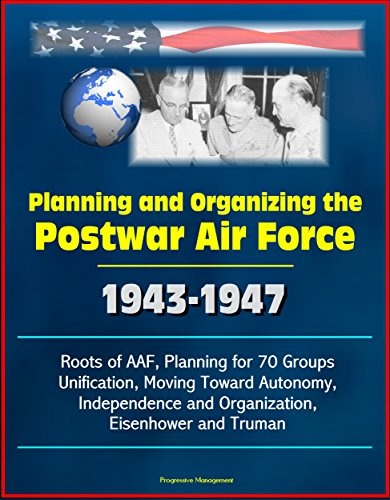 Planning and Organizing the Postwar Air Force: 1943-1947 - Roots of AAF, Planning for 70 Groups, Unification, Moving Toward Autonomy, Independence and Organization, Eisenhower and Truman
