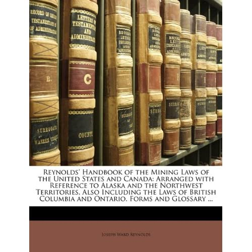 Reynolds' Handbook of the Mining Laws of the United States and Canada: Arranged with Reference to Alaska and the Northwest Territories, Also Including ... Columbia and Ontario. Forms and Glossary ... Joseph Ward Reynolds