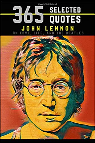 John Lennon 365 Selected Quotes On Love Life And The Beatles