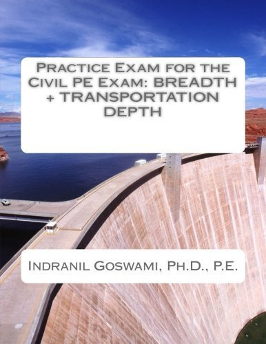 Practice Exam for the Civil PE Exam: BREADTH + TRANSPORTATION DEPTH (Sample Exams for the Civil PE Exam) (Volume 4) by Dr. Indranil Goswami P.E. (2015-09-15)
