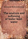 The Analysis and Softening of Boiler Feed-Water, Edmund Wehrenfennig and D. W. Patterson, 5518834527