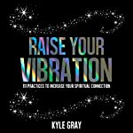 Raise Your Vibration: 111 Practices to Increase Your Spiritual Connection | Kyle Gray