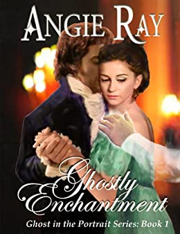 Ghostly Enchantment (The Ghost in the Portrait - Book 1) by [Ray, Angie]