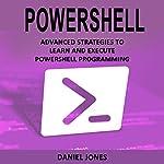Powershell: Advanced Strategies to Learn and Execute Powershell Programming | Daniel Jones