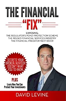 "The Financial ""Fix"": Exposing: The Regulator's Ponzi Protection Scheme; The Rigged Financial Industry; The Financial Predator Next Door by [Levine, David]"