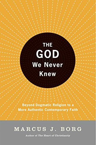 The God We Never Knew: Beyond Dogmatic Religion To A More Authenthic Contemporary Faith