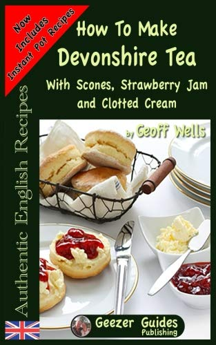 How To Make Devonshire Tea: With Scones, Strawberry Jam and Clotted Cream (Authentic English Recipes) (Volume 7)