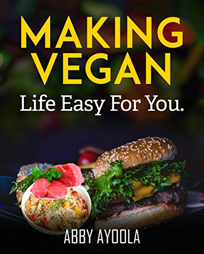 Veganizing Comfort Food: Making Vegan Life Easy For You. by Abby Ayoola