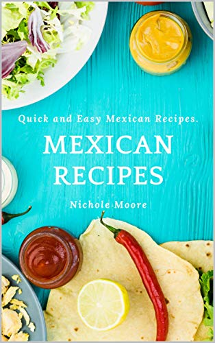Mexican Recipes: Quick and Easy Mexican Recipes. by Nichole Moore