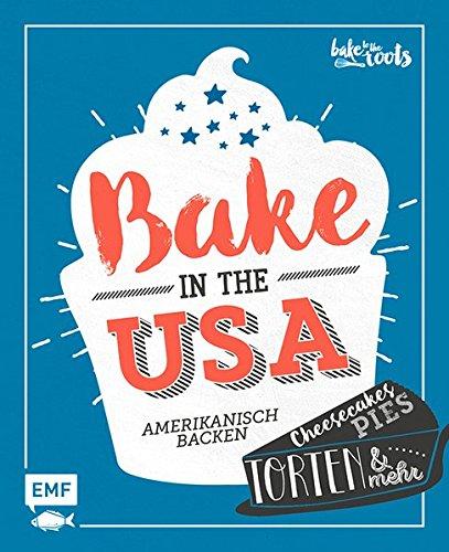 Bake in the USA: Amerikanisch backen: Cheesecakes, Pies, Torten & mehr