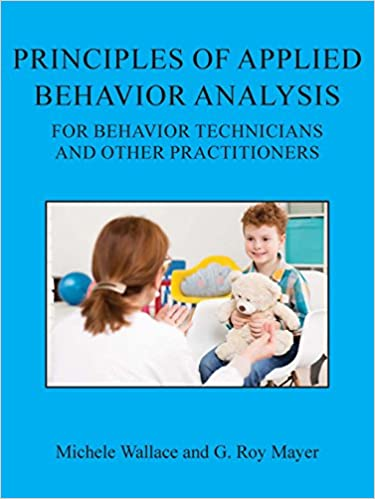 Principles Of Applied Behavior Analysis For Behavior Technicians And Other Practitioners Michele Wallace G Roy Mayer 9781597380676 Amazon Com Books