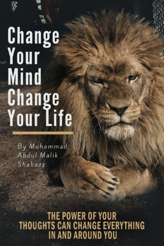 Change Your Mind, Change Your Life: The Power of Your Thoughts Can Change Everything In And Around You