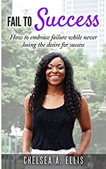 Fail To Success: How to embrace failure while never losing the desire for success by [Ellis, Chelsea]