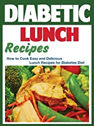Diabetic Lunch Recipes: How to Cook Easy and Delicious Lunch Recipes for Diabetes Diet (How to Cook Easy and Delicious Recipes for Diabetes Diet Book 1)