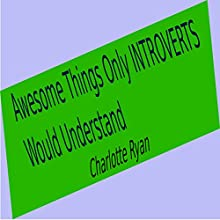 Awesome Things Only Introverts Would Understand Audiobook by Charlotte Ryan Narrated by Charlotte Ryan
