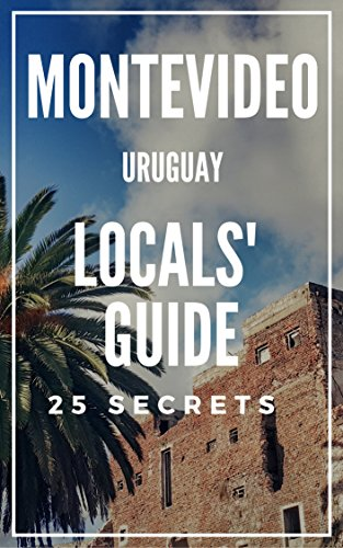 Montevideo 25 Secrets - The Locals Travel Guide  For Your Trip to Montevideo 2017 (  Uruguay ): Skip the tourist traps and explore like a local : Where to Go, Eat & Party in Montevideo 2017