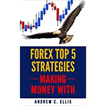 Forex Trading Top 5 Strategies: The Ultimate Guide to Maximize Your Profit and Reduce Risks (MAKING MONEY WITH Book 6)