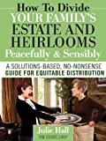 How to Divide Your Family's Estate and Heirlooms Peacefully and Sensibly, Julie Hall, 0984419128