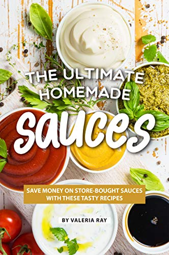 The Ultimate Homemade Sauces: Save Money on Store-Bought Sauces with These Tasty Recipes by Valeria Ray
