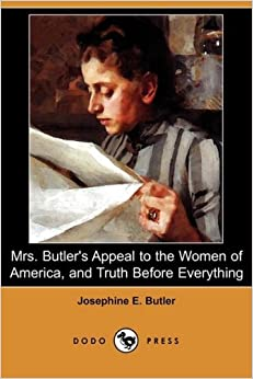 Book Mrs. Butler's Appeal to the Women of America, and Truth Before Everything (Dodo Press) by Josephine E. Butler (2008-03-21)