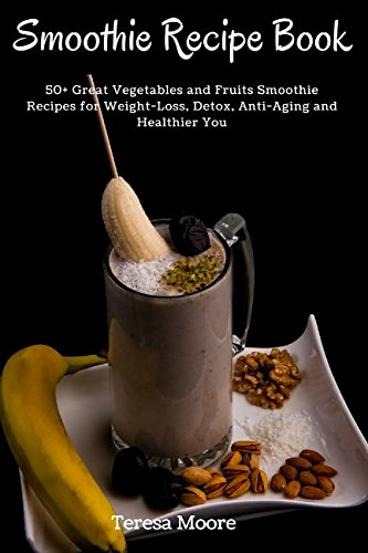 Smoothies Recipe Book:  50+ Great Vegetables and Fruits Smoothie Recipes for Weight-Loss, Detox, Anti-Aging and Healthier You (Healthy Food)
