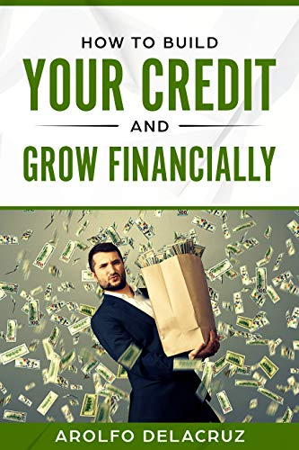 How To Build Your Credit & Grow Financially: Step By Step Guide by [Delacruz, Arolfo]