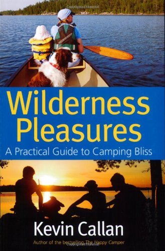 Wilderness Pleasures: A Practical Guide to Camping Bliss Kevin Callan
