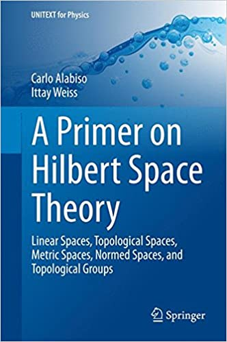 a-primer-on-hilbert-space-theory-linear-spaces-topological-spaces-metric-spaces-normed-spaces-and-topological-groups-unitext-for-physics
