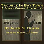 Trouble in Bay Town: A Sonny Knight Adventure | Alan M Blank