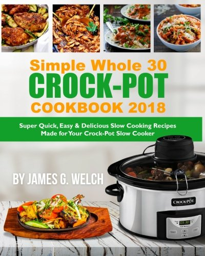 Simple Whole 30 Crock-Pot Cookbook 2018: Super Quick, Easy & Delicious Slow Cooking Recipes Made for Your Crock-Pot Slow Cooker (Skinny tasty Flavored Book) (Whole30 Crock-Pot Slow Cooking Book) by James G. Welch