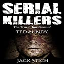 Serial Killers: The True Crime Story of Ted Bundy Audiobook by Jack Stich Narrated by Eric Linden