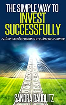 The Simple Way to Invest Successfully: A Time-tested Strategy to Growing Your Money by [Baublitz, Sandra]