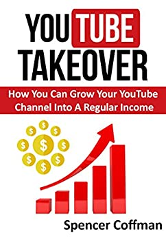 YouTube Takeover: How You Can Grow Your YouTube Channel Into A Regular Income by [Coffman, Spencer]