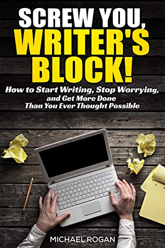 Screw You, Writers Block   How to Start Writing, Stop Worrying, and Get More Done Than You Ever Thought Possible