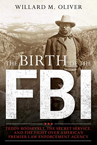 The Birth of the FBI: Teddy Roosevelt, the Secret Service, and the Fight Over America's Premier Law Enforcement Agency (Best Federal Law Enforcement Agency)